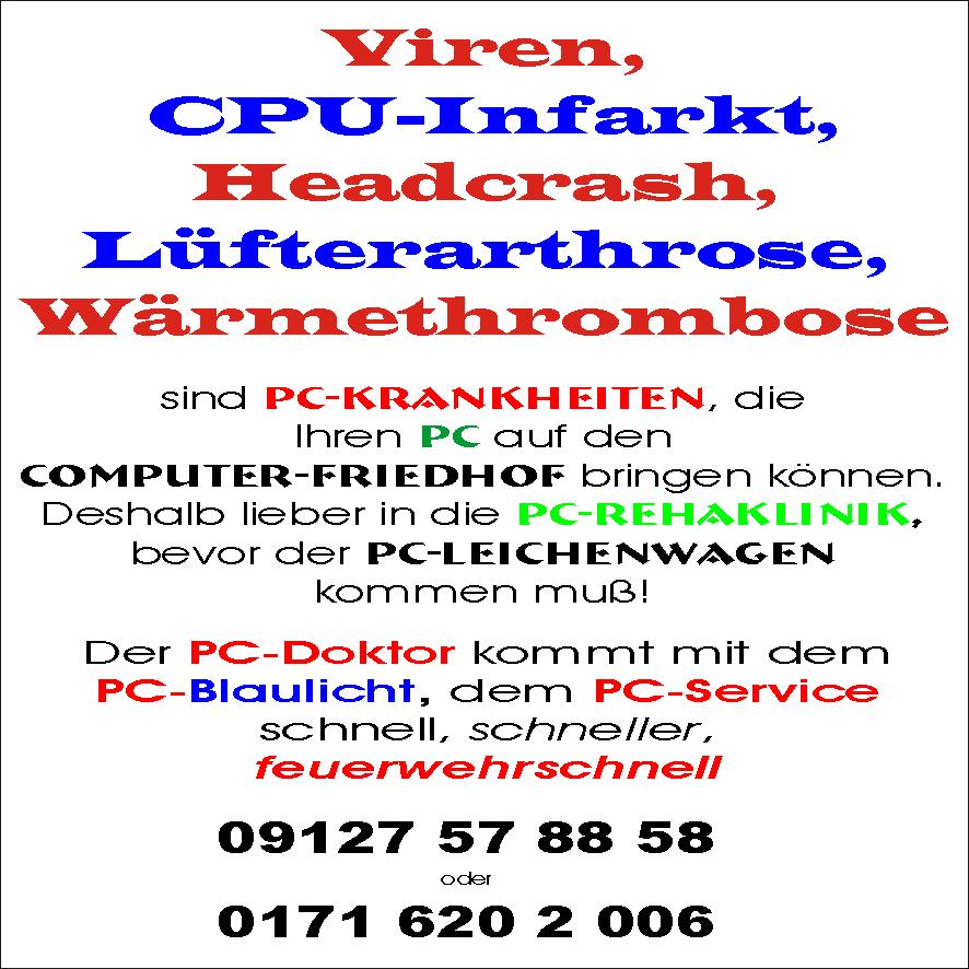 Viren, CPU-Infarkt,Headcrash,Lüfterarthrose,Wärmethrombose - Alles PC-Krankheiten, die Ihren PC auf den Computer-Friedhof bringen können. Deshalb lieber in die PC-REHAKLINIK, bevor der PC-Leichenwagen kommen muß! Der PC-Doktor kommt mit dem PC-Blaulicht, dem PC-Service schnell, schneller, feuerwehrschnell Tel. 09127 57 88 58 oder 0171 620 2 006